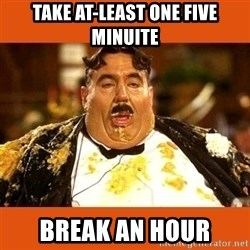 Fat Guy - TAke AT-LEAST one five MINUITe break an hour