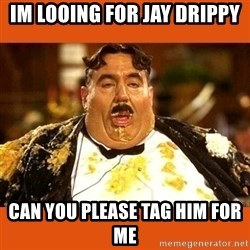Fat Guy - Im Looing for Jay Drippy Can you please tag him for me