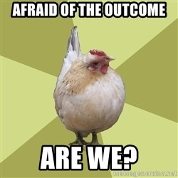 Uneducatedchicken - Afraid of the outcome Are we?