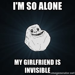Forever Alone Date Myself Fail Life - I'm so alone My girlfriend is invisible