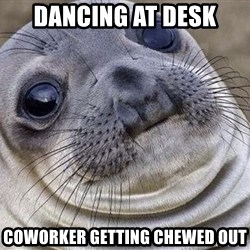 Awkward Moment Seal - dancing at desk coworker getting chewed out