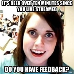OAG - IT'S BEEN OVER TEN MINUTES SINCE YOU LIVE STREAMED DO YOU HAVE FEEDBACK?