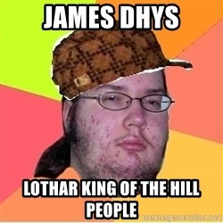 Scumbag nerd - James Dhys Lothar king of the hill people