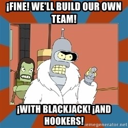 Blackjack and hookers bender - ¡Fine! We'll build our own team! ¡With blackjack! ¡and hookers!