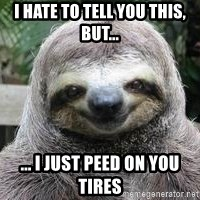 Sexual Sloth - I hate to tell you this,  but...  ... I just peed on you tires