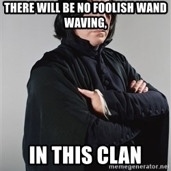 Snape - there will be no foolish wand waving, in this clan
