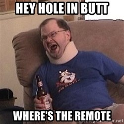 Fuming tourettes guy - hey hole in butt where's the remote