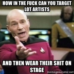 Why the fuck - how in the fuck can you target lot artists and then wear their shit on stage