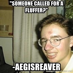 "uglynerdboy - ""Someone called for a fluffer?"" -Aegisreaver"