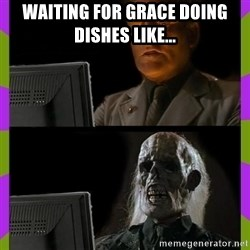 ill just wait here - Waiting for grace doing dishes like...