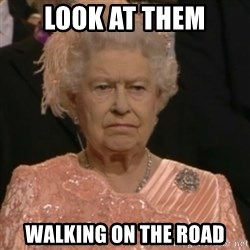 Queen Elizabeth Is Not Impressed  - Look at them walking on the road