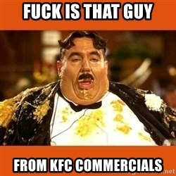 Fat Guy - Fuck is that guy From KFC commercials