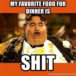 Fat Guy - My favorite food for dinner is Shit