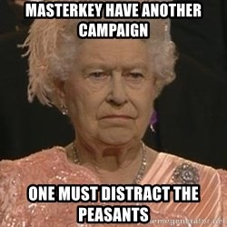 Queen Elizabeth Meme - Masterkey have another campaign One must distract the peasants
