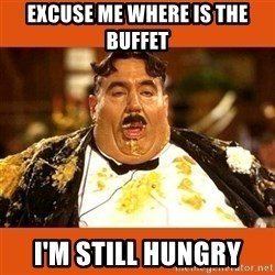 Fat Guy - EXCUSE ME WHERE IS THE BUFFET I'M STILL HUNGRY