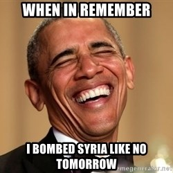 Obama Thank You! - when in remember i bombed syria like no tomorrow