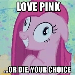 Crazy Pinkie Pie -  love pink ...or die. your choice