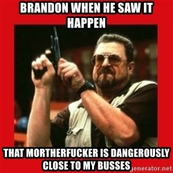 Angry Walter With Gun - Brandon when he saw it happen That Mortherfucker is dangerously close to my busses