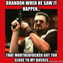 Angry Walter With Gun - Brandon when he saw it happen... That mortherfucker got too close to my busses