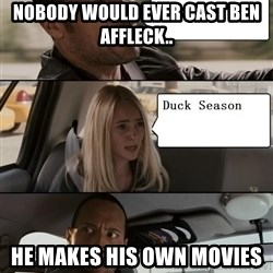 The Rock driving - Nobody would ever cast Ben Affleck.. He makes his own movies
