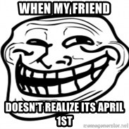 Troll Face in RUSSIA! - when my friend doesn't realize its april 1st