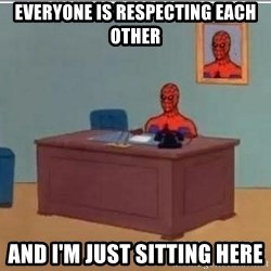 Spidermandesk - Everyone is respecting each other And I'm Just sitting here