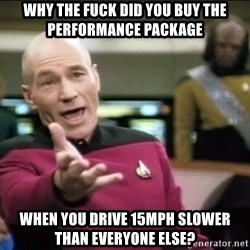 Why the fuck - why the fuck did you buy the performance package  when you drive 15mph slower than everyone else?
