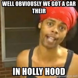 Antoine Dodson - well obviously we got a car their in holly hood