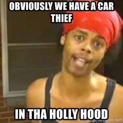 Antoine Dodson - obviously we have a car thief in tha holly hood