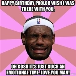 LeBron James - Happy birthday Paolo!! Wish I was there with you. Oh gosh it's just such an emotional time. Love you man!