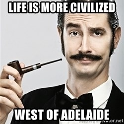 Snob - Life is more civilized west of Adelaide
