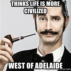 Snob - Thinks life is more civilized west of Adelaide