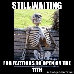Still Waiting - Still waiting For factions to open on the 11th