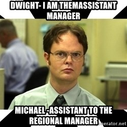 Dwight from the Office - DWIGHT- I am themassistant manager Michael -Assistant to the regional manager