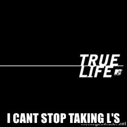 true life -  I cant stop taking L's
