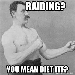 overly manly man -          RAiding? you mean diet ITF?