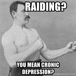 overly manly man -         raiding?  you mean cronic depression?
