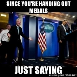 Inappropriate Timing Bill Clinton - since you're handing out medals just saying