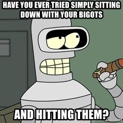 Bender - Have you ever tried simply sitting down with your bigots and hitting them?