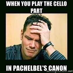 Disappointed Doug  - When you play the cello part in pachelbel's canon