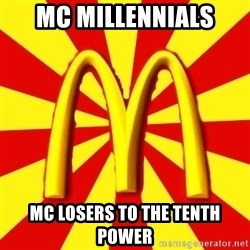 McDonalds Peeves - mc millennials mc losers to the tenth power