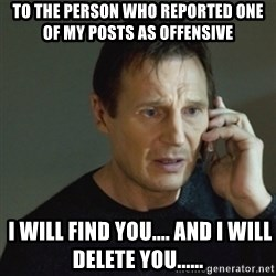 taken meme - To the person who reported one of my posts as offensive  I will find you.... And i will delete you......
