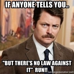 "Ron Swanson - If anyone tells you.. ""but there's no law against it""  Run!!"
