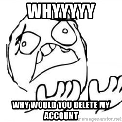 WHY SUFFERING GUY - WHYYYYY WHY WOULD YOU DELETE MY ACCOUNT