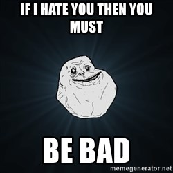 Forever Alone Date Myself Fail Life - if i hate you then you must be bad
