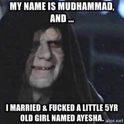 Creepy Emperor Palpatine - My name is Mudhammad, and ... I married & fucked a little 5yr old girl named ayesha.