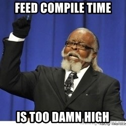 Too high - feed compile time is too damn high