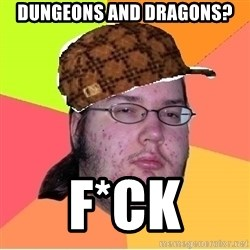 Scumbag nerd - Dungeons and dragons? F*CK