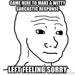 That Feel Guy - Came here to make a witty sarcastic response Left feeling sorry