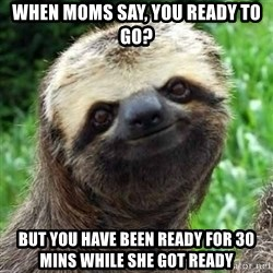 Sarcastic Sloth - when moms say, you ready to go? but you have been ready for 30 mins while she got ready